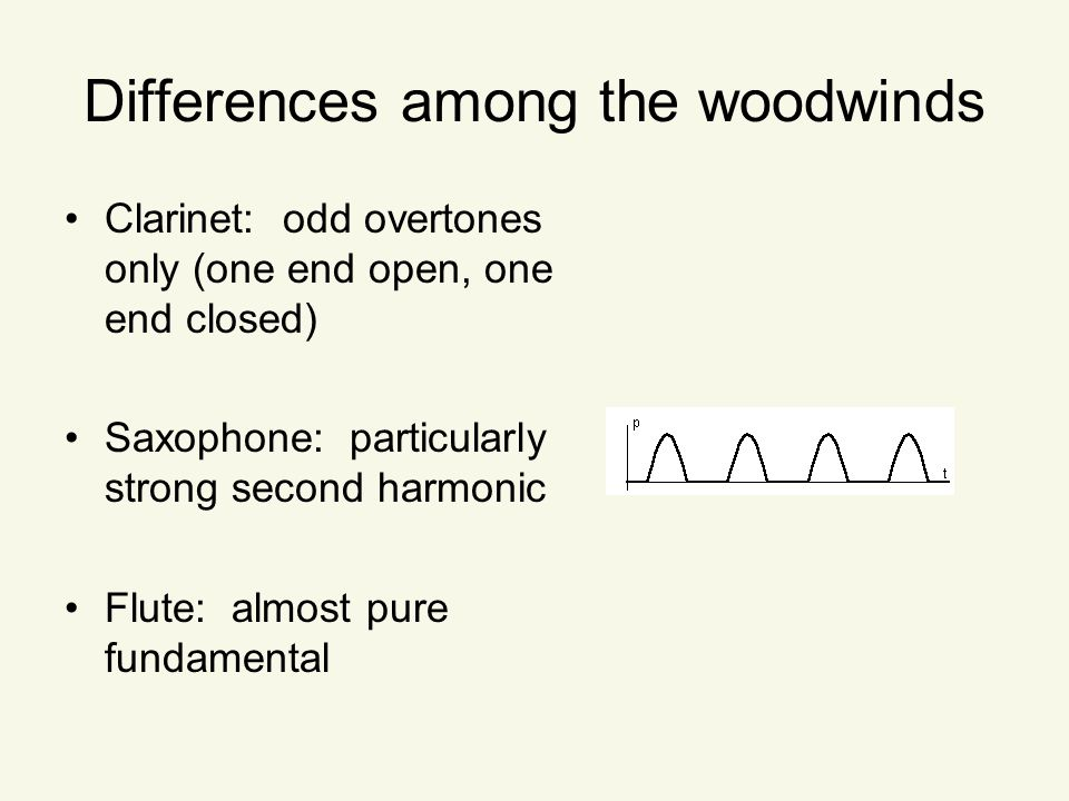 Differences among the woodwinds Clarinet: odd overtones only (one end open, one end closed) Saxophone: particularly strong second harmonic Flute: almost pure fundamental