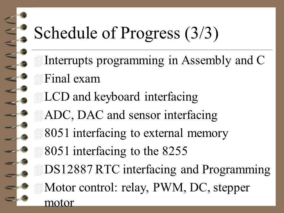 Schedule of Progress (2/3) 4 Midterm 4 8051 Programming in C 4 8051 Hardware Connection and Intel HEX file 4 8051 Timer programming in Assembly and C