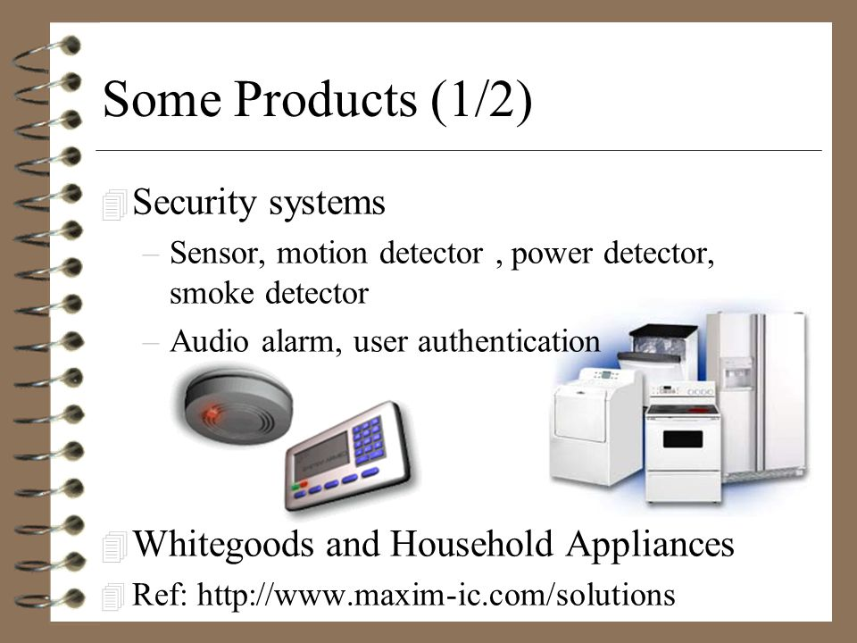 Some Products (1/2) 4 Security systems –Sensor, motion detector, power detector, smoke detector –Audio alarm, user authentication 4 Whitegoods and Household Appliances 4 Ref: http://www.maxim-ic.com/solutions