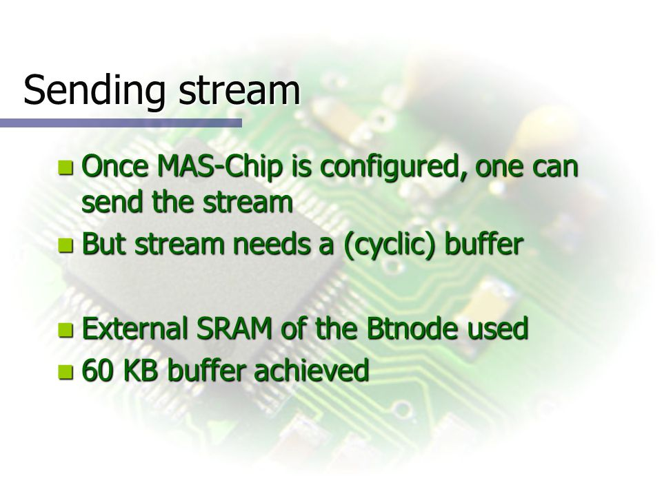 Sending stream Once MAS-Chip is configured, one can send the stream Once MAS-Chip is configured, one can send the stream But stream needs a (cyclic) buffer But stream needs a (cyclic) buffer External SRAM of the Btnode used External SRAM of the Btnode used 60 KB buffer achieved 60 KB buffer achieved