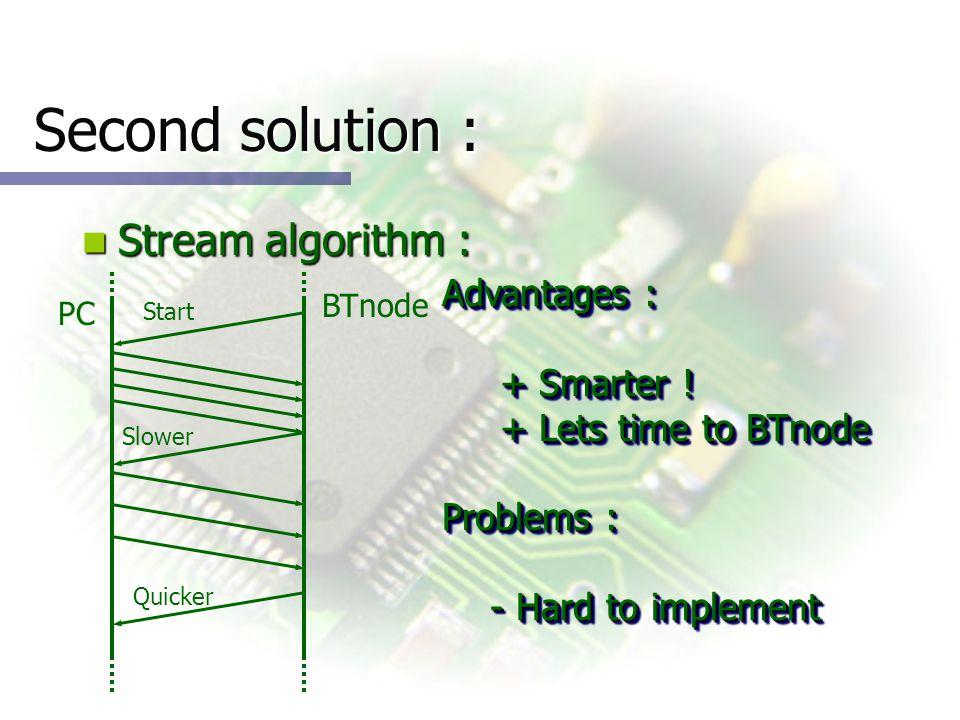 Second solution : Stream algorithm : Stream algorithm : PC BTnode Advantages : + Smarter .