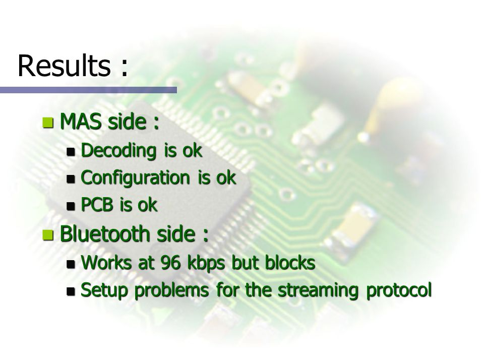 Results : MAS side : MAS side : Decoding is ok Decoding is ok Configuration is ok Configuration is ok PCB is ok PCB is ok Bluetooth side : Bluetooth side : Works at 96 kbps but blocks Works at 96 kbps but blocks Setup problems for the streaming protocol Setup problems for the streaming protocol