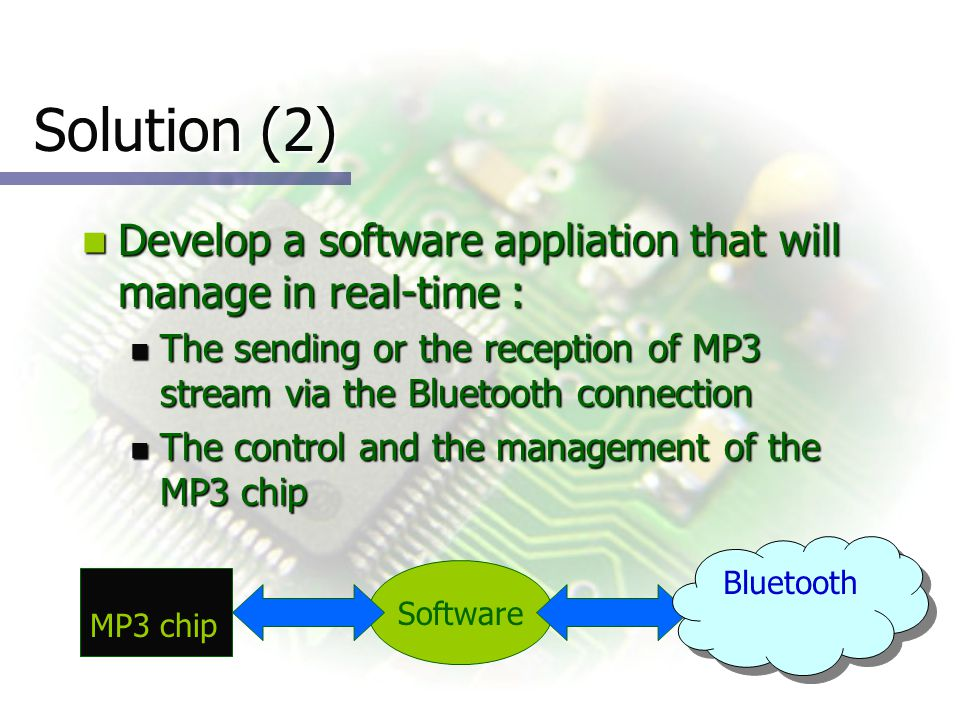 Solution (2) Develop a software appliation that will manage in real-time : Develop a software appliation that will manage in real-time : The sending or the reception of MP3 stream via the Bluetooth connection The sending or the reception of MP3 stream via the Bluetooth connection The control and the management of the MP3 chip The control and the management of the MP3 chip Software Bluetooth MP3 chip