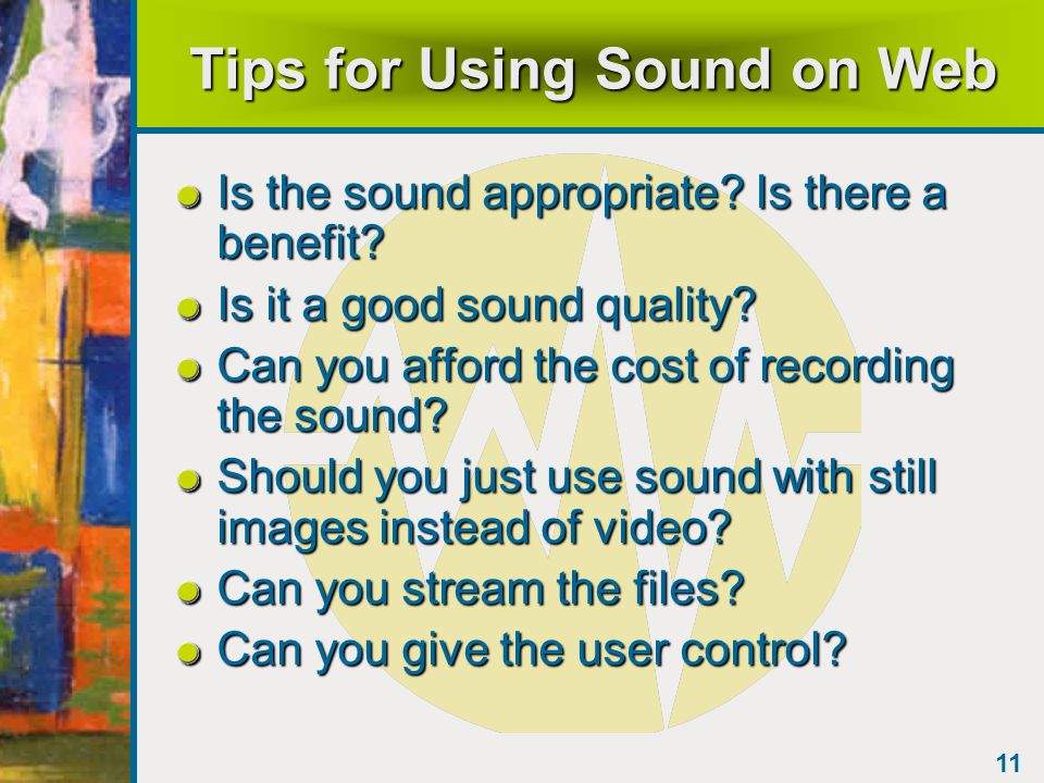 10 Streaming Media Audio and video can be played in real time File starts playing immediately – doesn't wait for full download Connection to web server is continuous