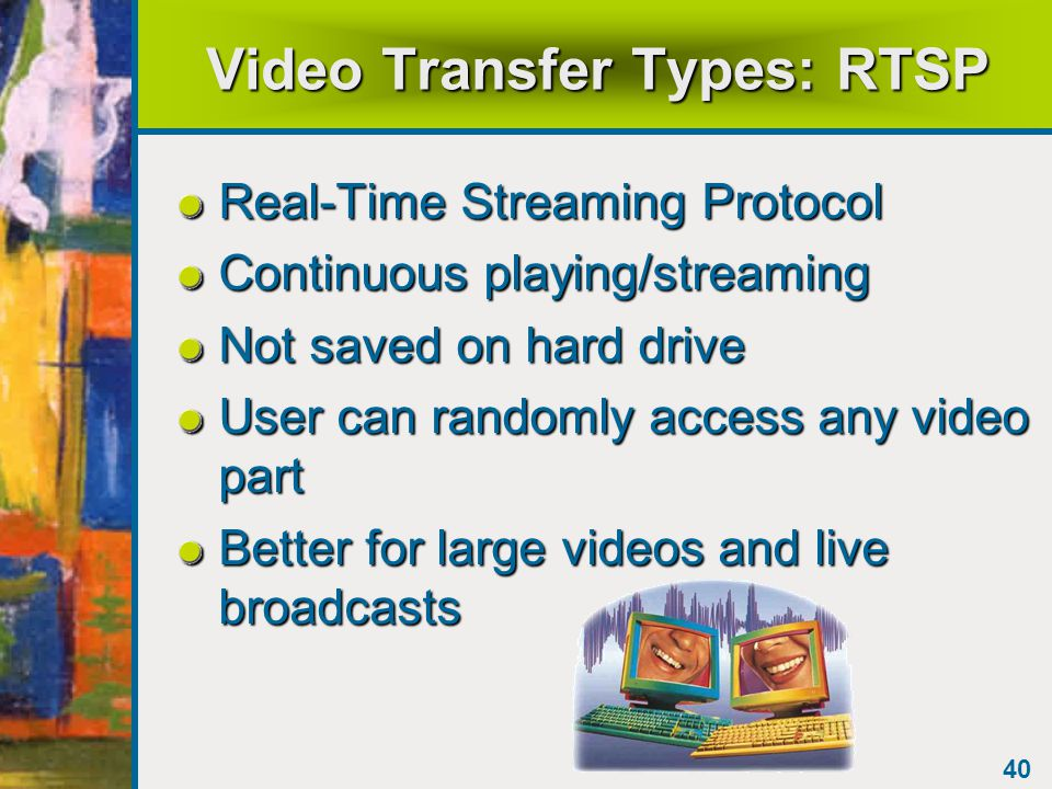 39 Video Transfer Types: HTTP HyperText Transfer Protocol Downloads entire video to hard drive of user User can play it over and over quickly Better for small video clips