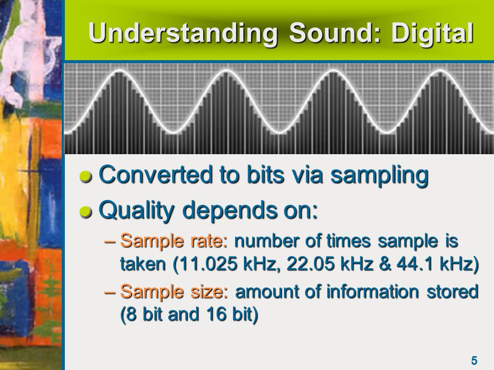 4 Understanding Sound: Analog Sound waves Analog wave pattern –Volume = height of each peak Higher the peak, louder the soundHigher the peak, louder the sound –Frequency(pitch) = distance between peaks measured in hertz(Hz) Greater the distance, lower the soundGreater the distance, lower the sound