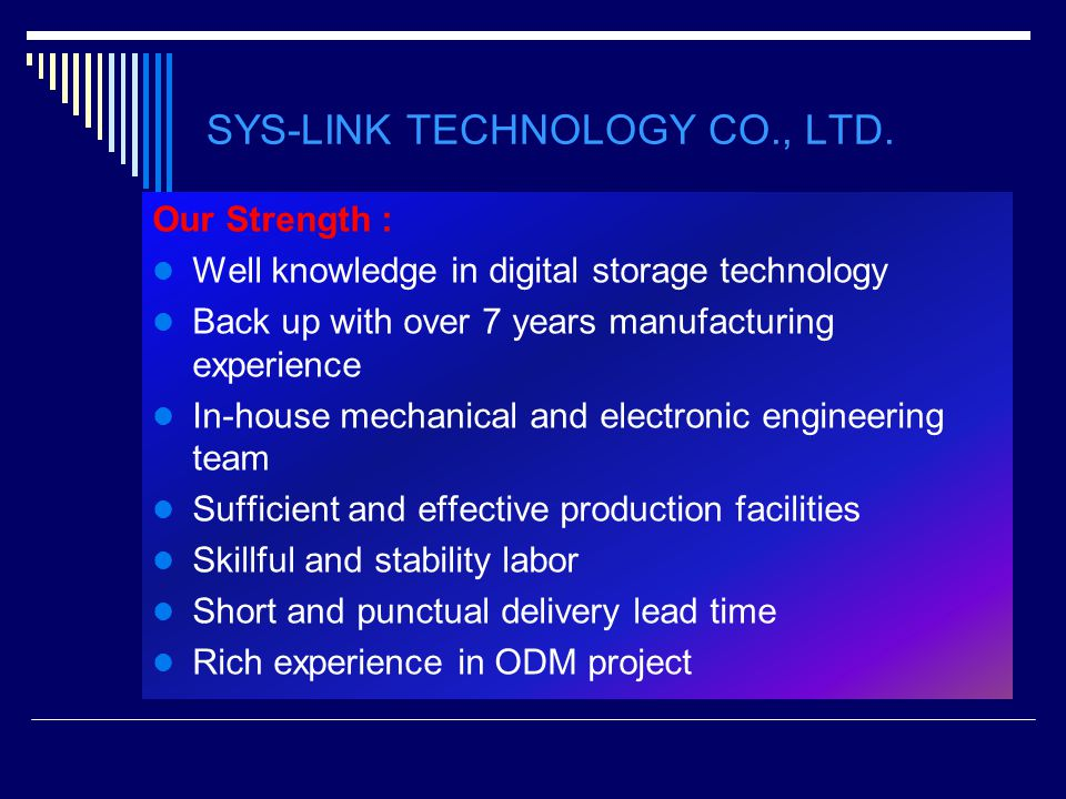 Our Strength : Well knowledge in digital storage technology Back up with over 7 years manufacturing experience In-house mechanical and electronic engi