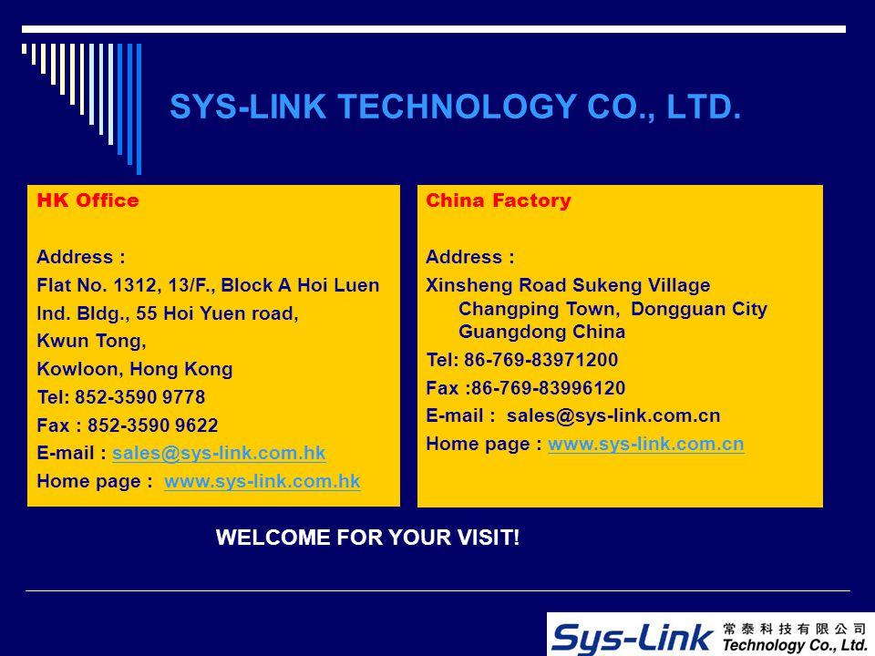 SYS-LINK TECHNOLOGY CO., LTD. HK Office Address : Flat No. 1312, 13/F., Block A Hoi Luen Ind. Bldg., 55 Hoi Yuen road, Kwun Tong, Kowloon, Hong Kong T