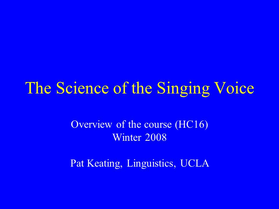 The Science of the Singing Voice Overview of the course (HC16) Winter 2008 Pat Keating, Linguistics, UCLA
