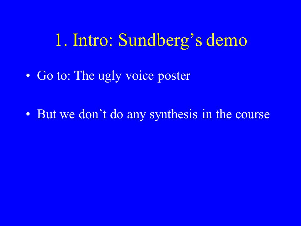 1. Intro: Sundberg's demo Go to: The ugly voice poster But we don't do any synthesis in the course