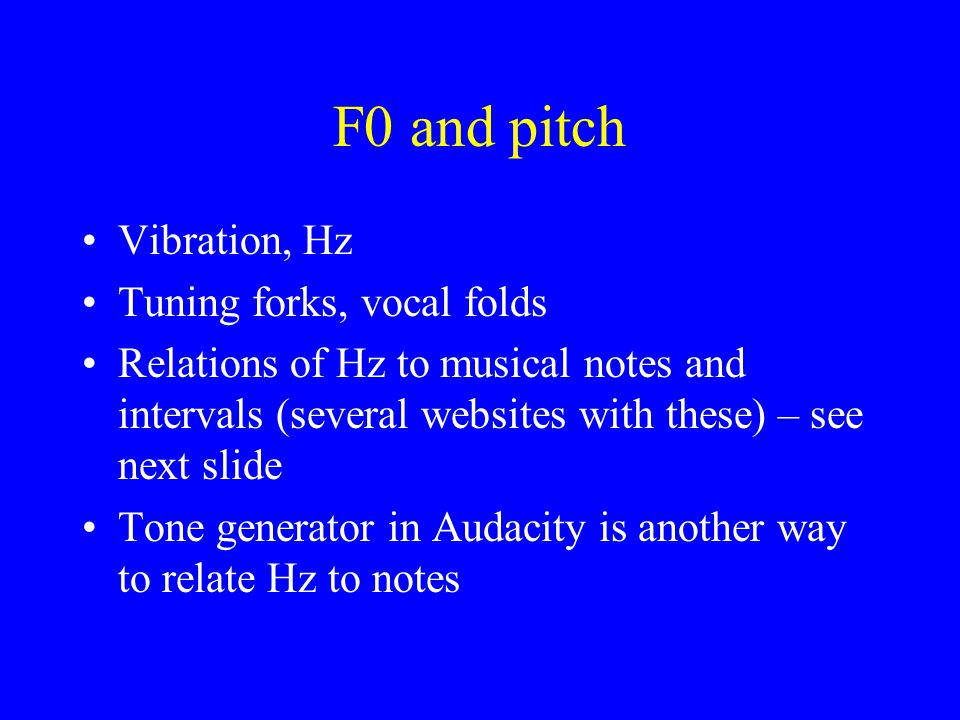 F0 and pitch Vibration, Hz Tuning forks, vocal folds Relations of Hz to musical notes and intervals (several websites with these) – see next slide Tone generator in Audacity is another way to relate Hz to notes