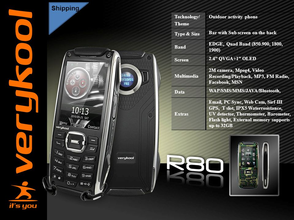 America Movil Shipping Technology/ Theme Outdoor activity phone Type & Size Bar with Sub screen on the back Band EDGE, Quad Band ( , 1800, 1900) Screen 2.4 QVGA+1 OLED Multimedia 2M camera, Mpeg4, Video Recording/Playback, MP3, FM Radio, Facebook, MSN Data WAP/SMS/MMS/JAVA/Bluetooth, Extras  , PC Sync, Web Cam, Sirf-III GPS, T slot, IPX5 Waterresistance, UV detector, Thermometer, Barometer, Flash light, External memory supports up to 32GB