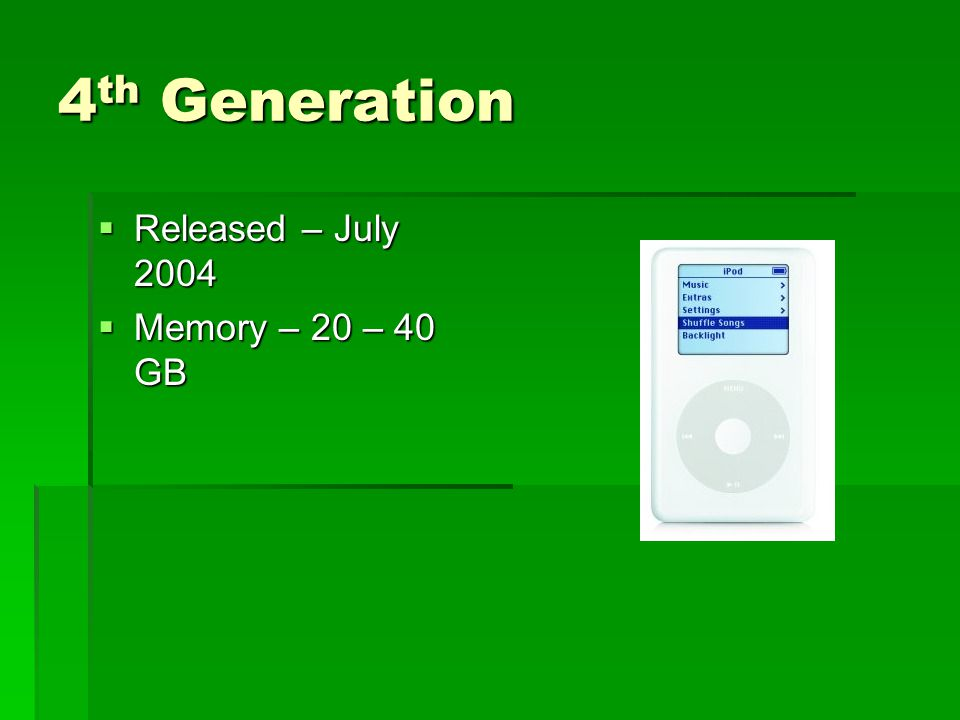 4 th Generation  Released – July 2004  Memory – 20 – 40 GB