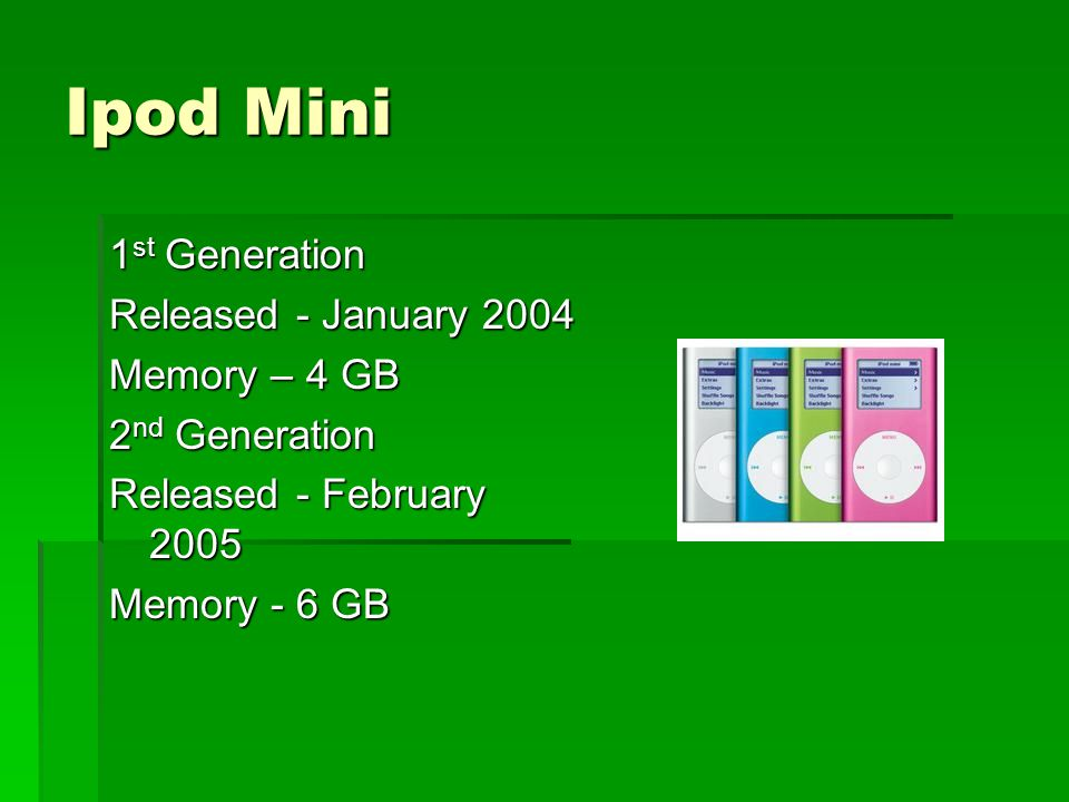 Ipod Mini 1 st Generation Released - January 2004 Memory – 4 GB 2 nd Generation Released - February 2005 Memory - 6 GB