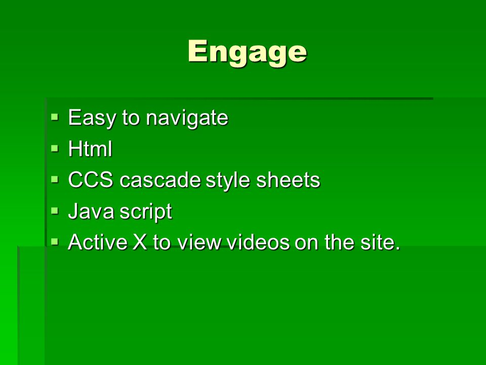 Engage  Easy to navigate  Html  CCS cascade style sheets  Java script  Active X to view videos on the site.
