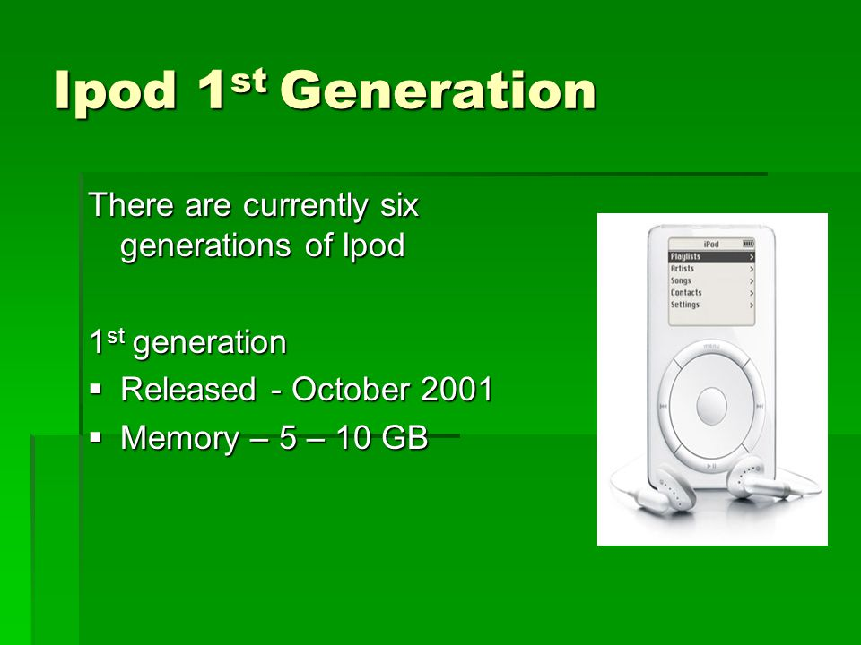 Ipod 2 nd & 3 rd Generation Second Generation  Released – July 2002  Memory – 10 – 20GB Third Generation  Released - April of 2003  Memory - 10, 20 or 30GB