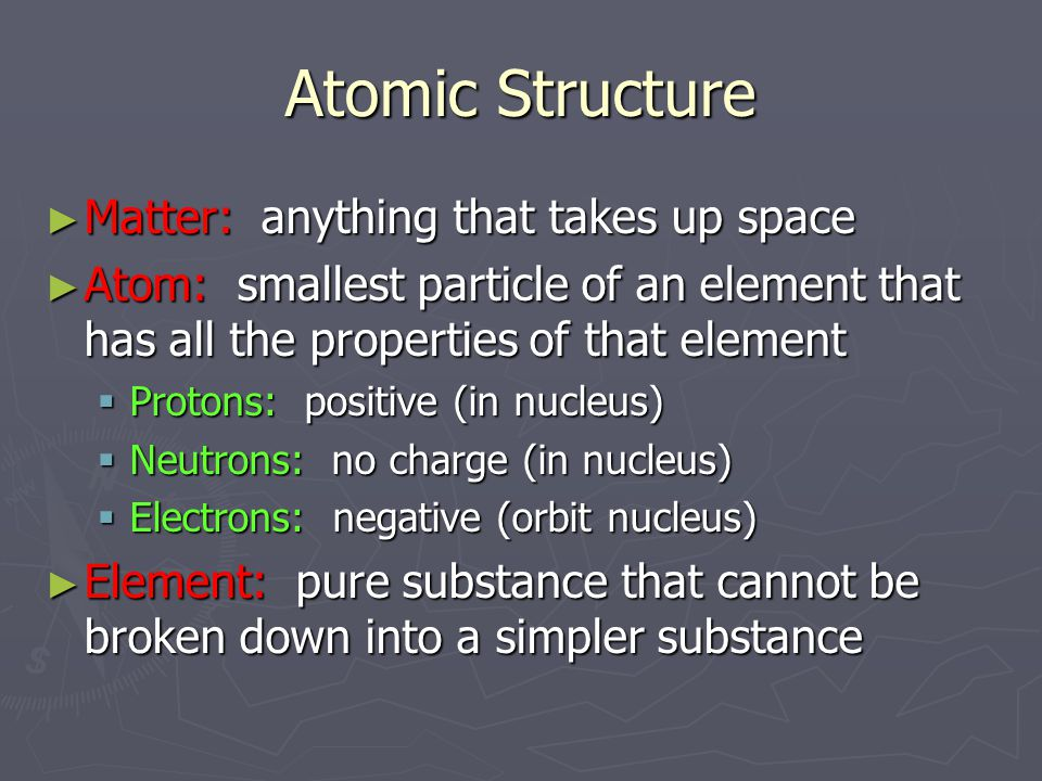 Atomic Structure ► Matter: anything that takes up space ► Atom: smallest particle of an element that has all the properties of that element  Protons: