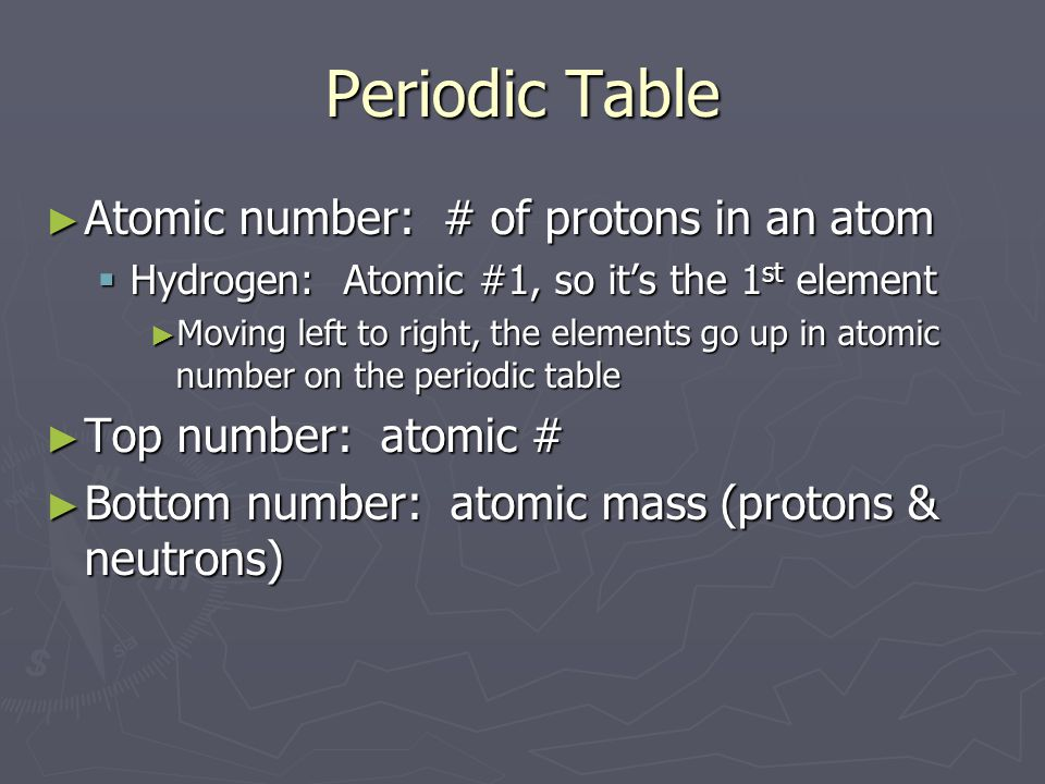 Periodic Table ► Atomic number: # of protons in an atom  Hydrogen: Atomic #1, so it's the 1 st element ► Moving left to right, the elements go up in