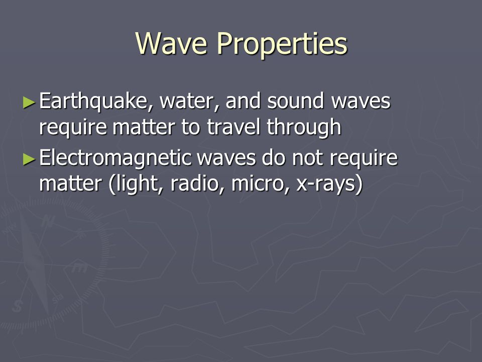 Wave Properties ► Earthquake, water, and sound waves require matter to travel through ► Electromagnetic waves do not require matter (light, radio, mic