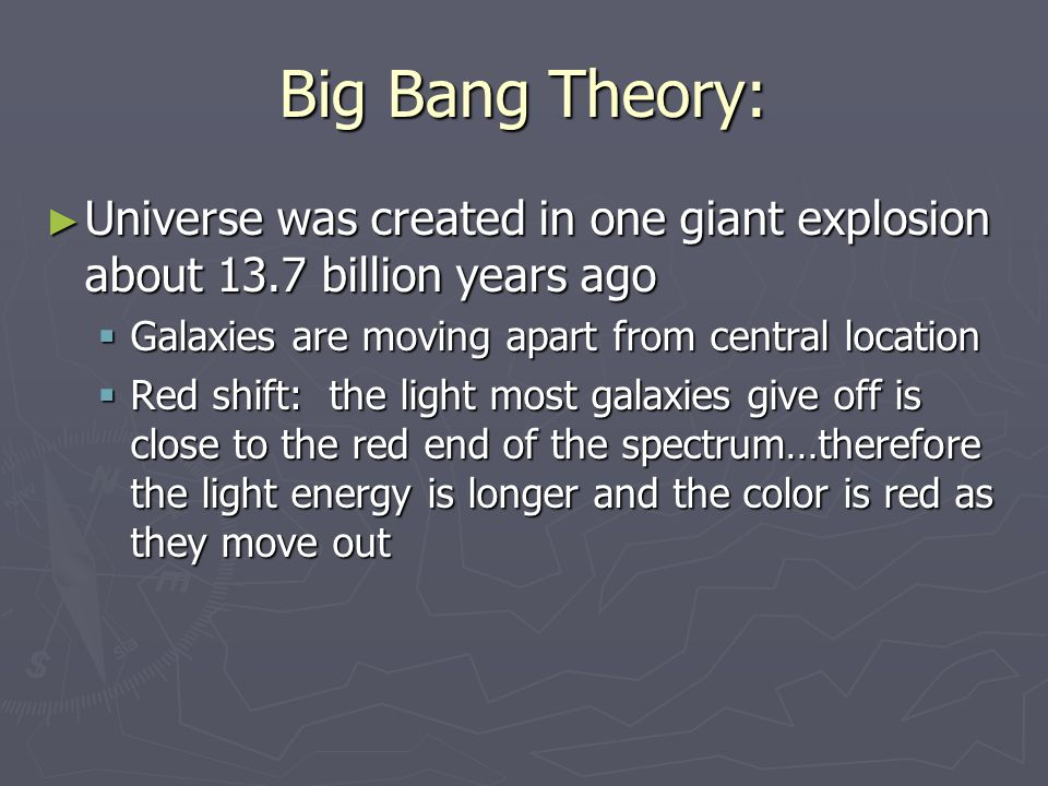 Big Bang Theory: ► Universe was created in one giant explosion about 13.7 billion years ago  Galaxies are moving apart from central location  Red sh