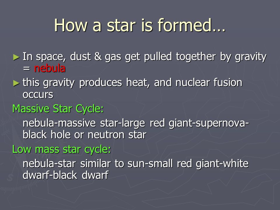 How a star is formed… ► In space, dust & gas get pulled together by gravity = nebula ► this gravity produces heat, and nuclear fusion occurs Massive S