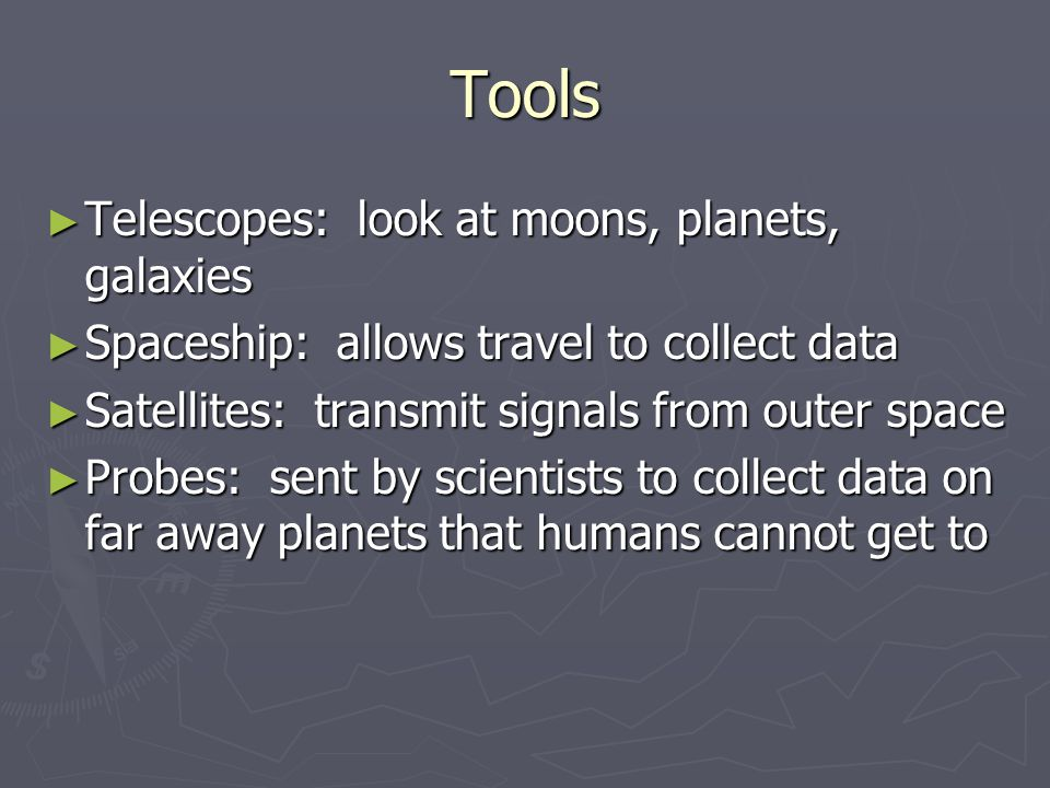 Tools ► Telescopes: look at moons, planets, galaxies ► Spaceship: allows travel to collect data ► Satellites: transmit signals from outer space ► Prob