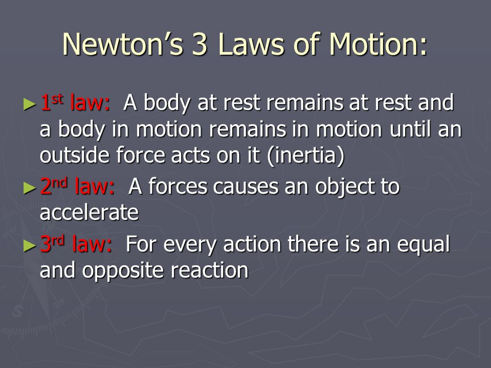 Newton's 3 Laws of Motion: ► 1 st law: A body at rest remains at rest and a body in motion remains in motion until an outside force acts on it (inerti