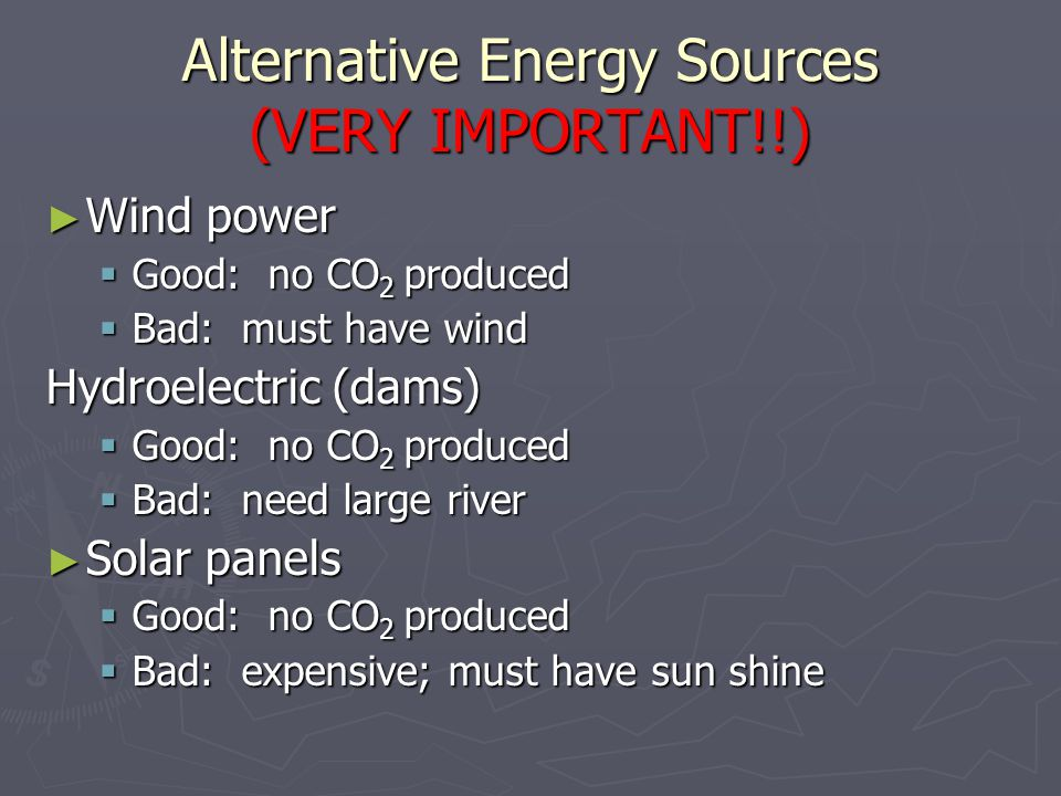 Alternative Energy Sources (VERY IMPORTANT!!) ► Wind power  Good: no CO 2 produced  Bad: must have wind Hydroelectric (dams)  Good: no CO 2 produce