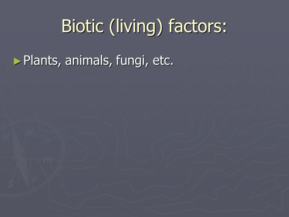 Biotic (living) factors: ► Plants, animals, fungi, etc.