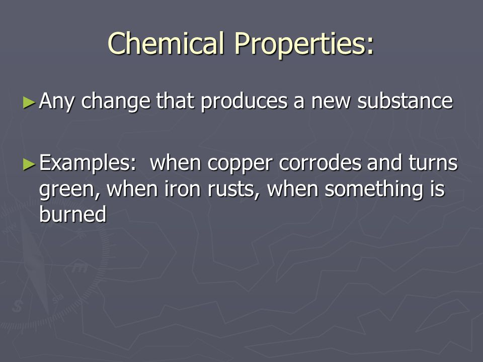 Chemical Properties: ► Any change that produces a new substance ► Examples: when copper corrodes and turns green, when iron rusts, when something is b