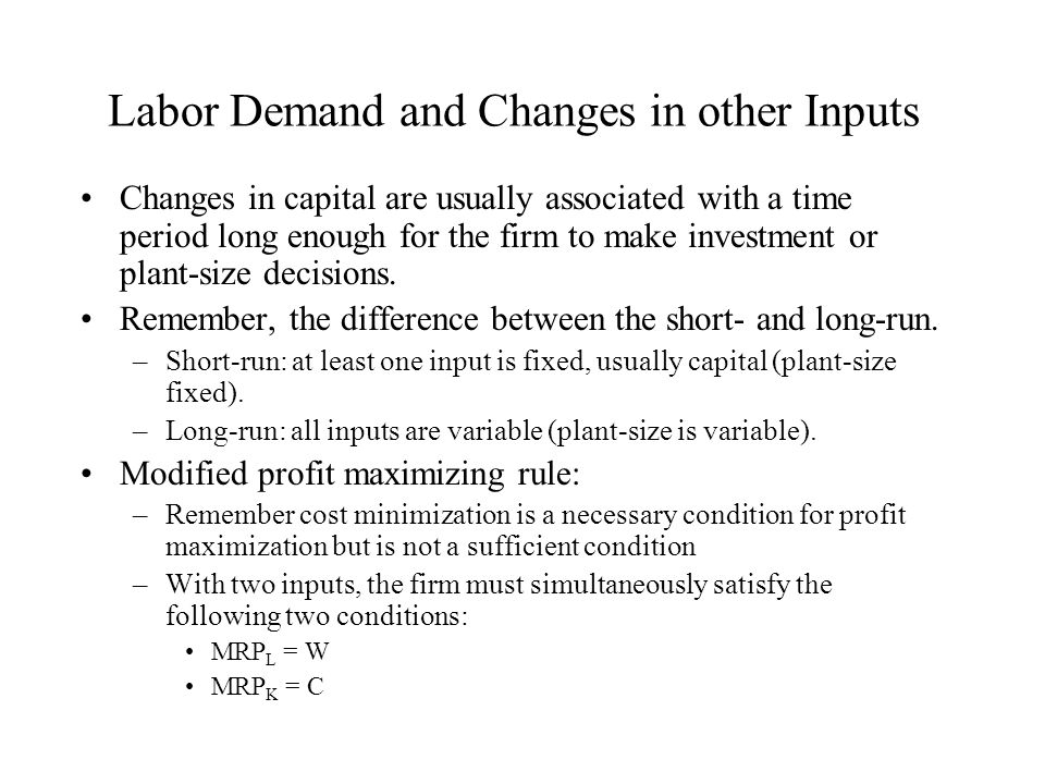 Labor Demand and Changes in other Inputs Changes in capital are usually associated with a time period long enough for the firm to make investment or p