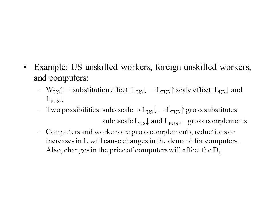 Example: US unskilled workers, foreign unskilled workers, and computers: –W US ↑→ substitution effect: L US ↓ →L FUS ↑ scale effect: L US ↓ and L FUS