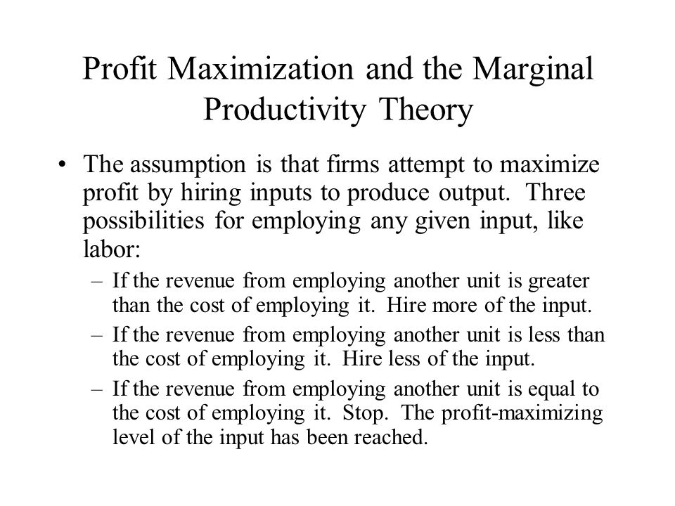 Profit Maximization and the Marginal Productivity Theory The assumption is that firms attempt to maximize profit by hiring inputs to produce output. T