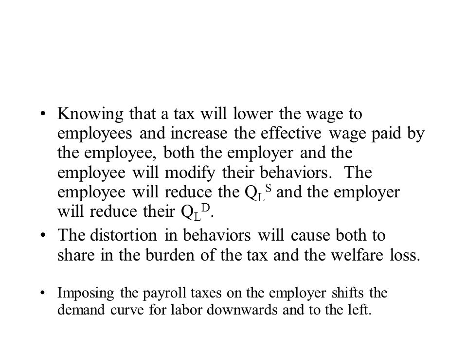 Knowing that a tax will lower the wage to employees and increase the effective wage paid by the employee, both the employer and the employee will modi