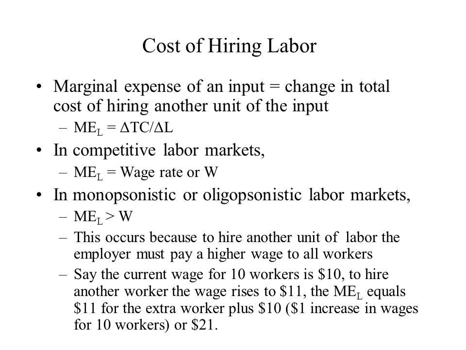Cost of Hiring Labor Marginal expense of an input = change in total cost of hiring another unit of the input –ME L = ΔTC/ΔL In competitive labor marke