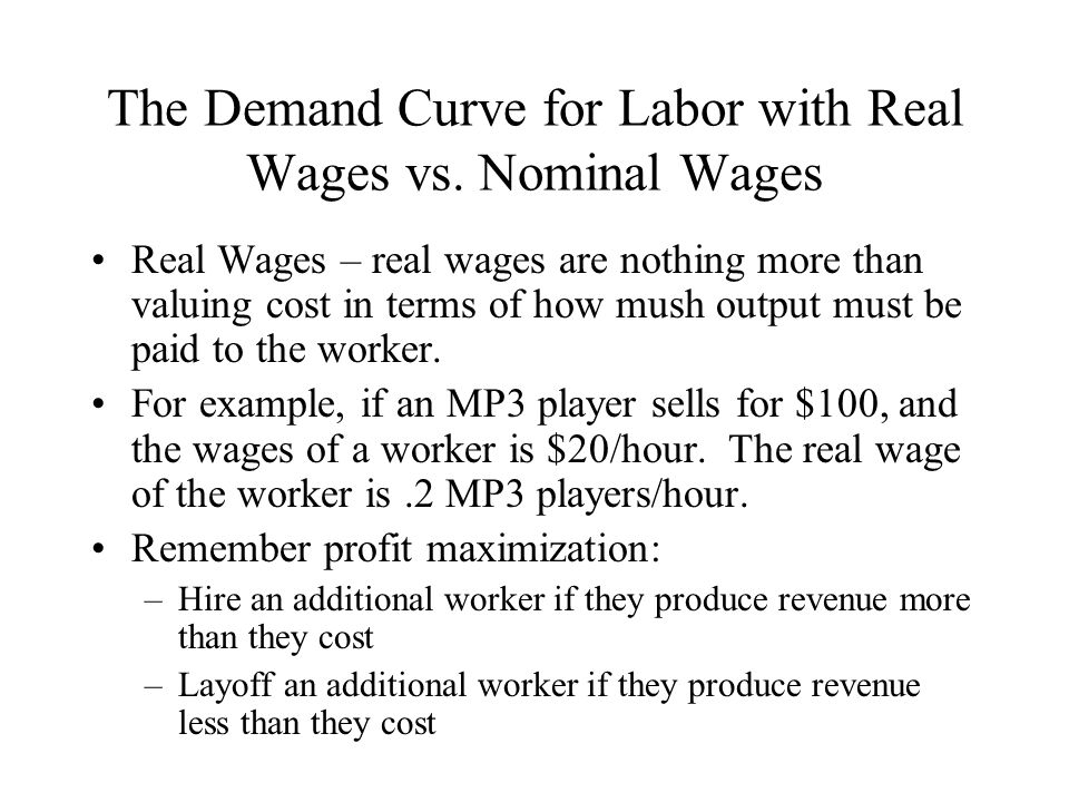 The Demand Curve for Labor with Real Wages vs. Nominal Wages Real Wages – real wages are nothing more than valuing cost in terms of how mush output mu