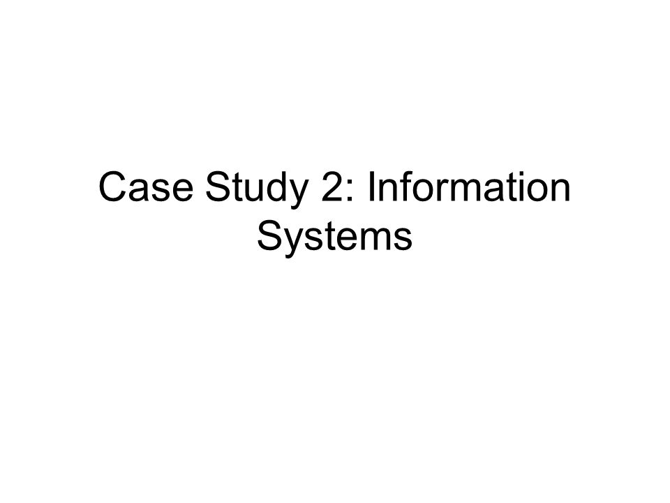 Case Study 2: Information Systems