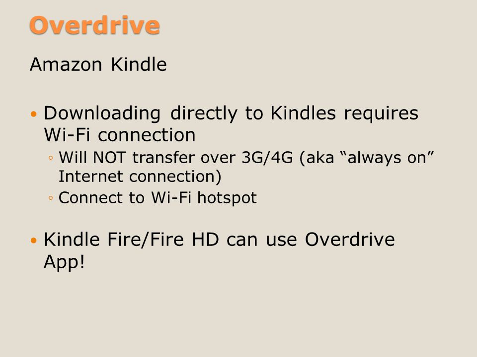 "Overdrive Amazon Kindle Downloading directly to Kindles requires Wi-Fi connection ◦Will NOT transfer over 3G/4G (aka ""always on"" Internet connection)"