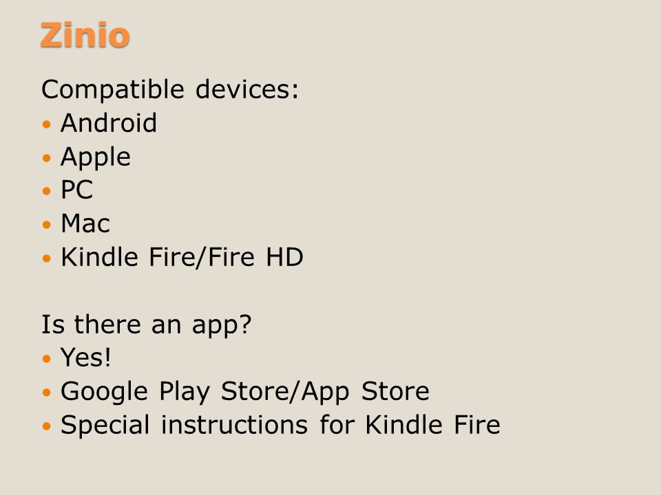 Zinio Compatible devices: Android Apple PC Mac Kindle Fire/Fire HD Is there an app? Yes! Google Play Store/App Store Special instructions for Kindle F