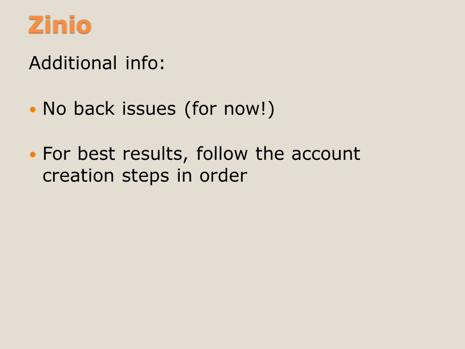 Zinio Additional info: No back issues (for now!) For best results, follow the account creation steps in order