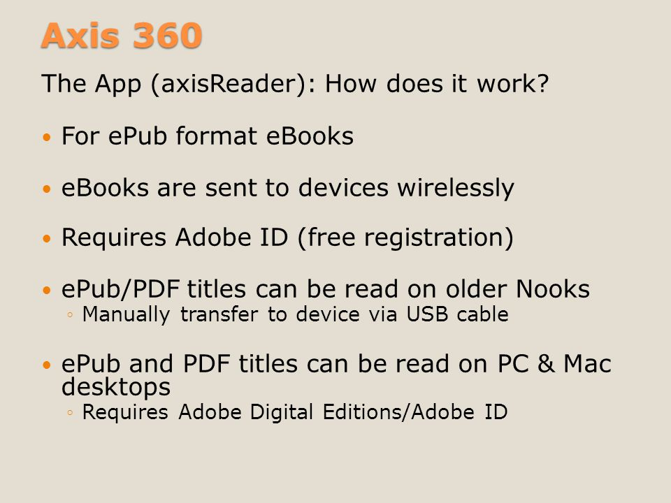 Axis 360 The App (axisReader): How does it work? For ePub format eBooks eBooks are sent to devices wirelessly Requires Adobe ID (free registration) eP