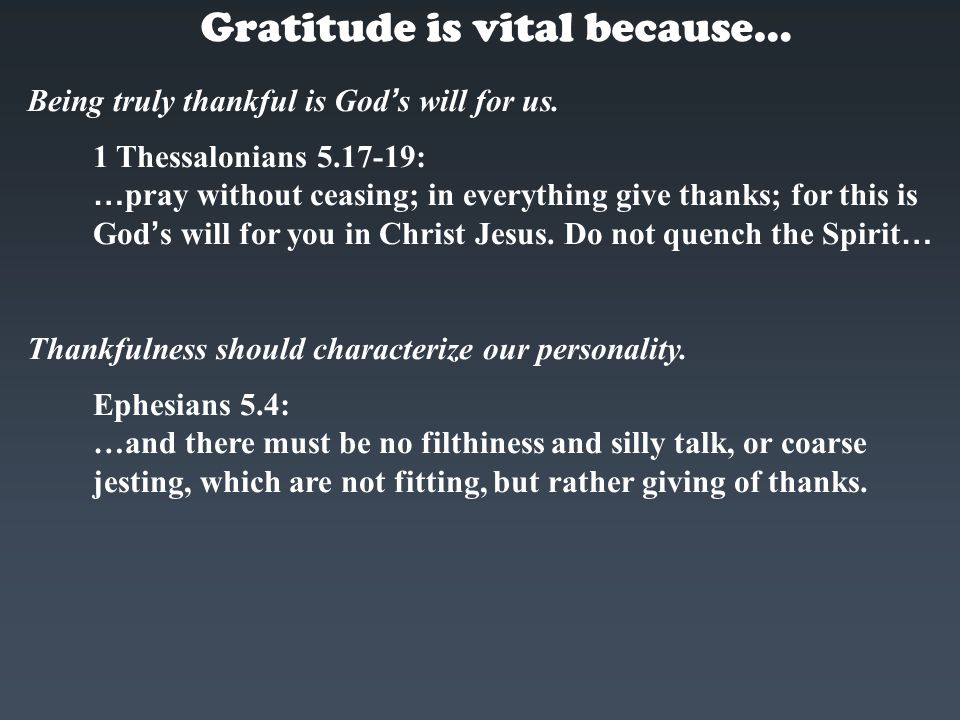Being truly thankful is God ' s will for us. 1 Thessalonians 5.17-19: … pray without ceasing; in everything give thanks; for this is God ' s will for