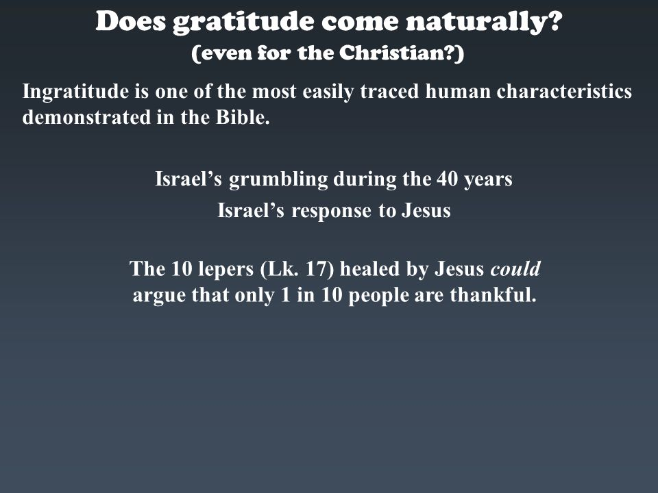 Does gratitude come naturally? Ingratitude is one of the most easily traced human characteristics demonstrated in the Bible. (even for the Christian?)