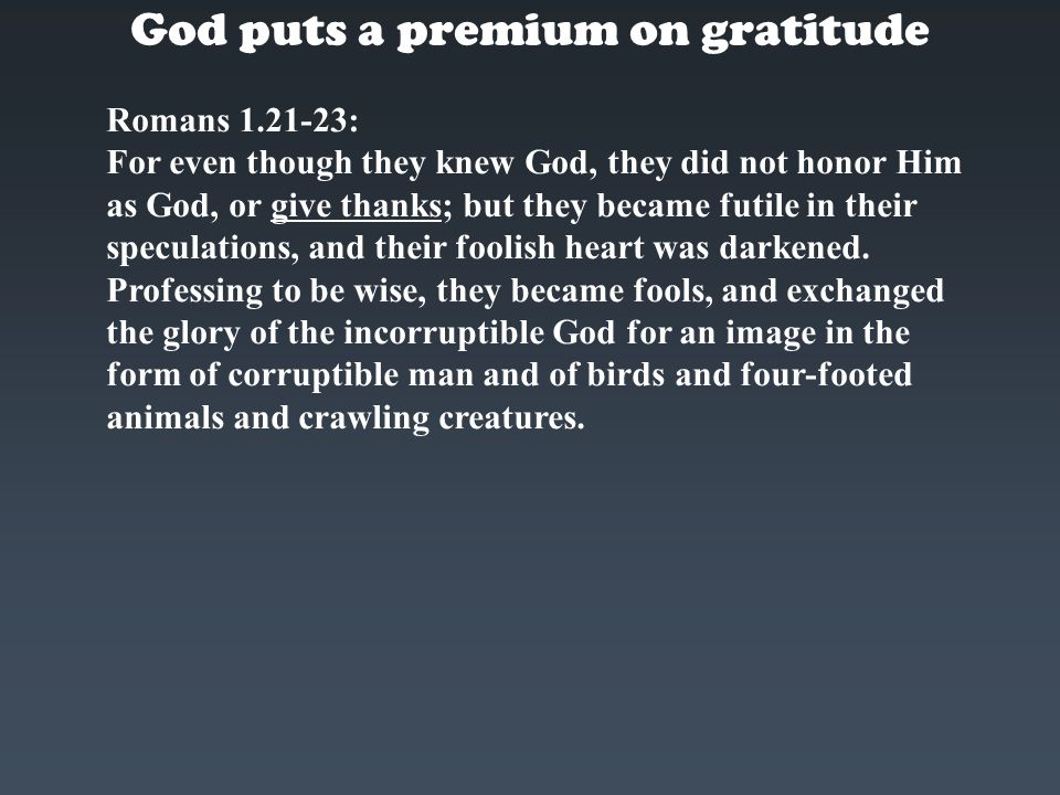 God puts a premium on gratitude Romans 1.21-23: For even though they knew God, they did not honor Him as God, or give thanks; but they became futile i