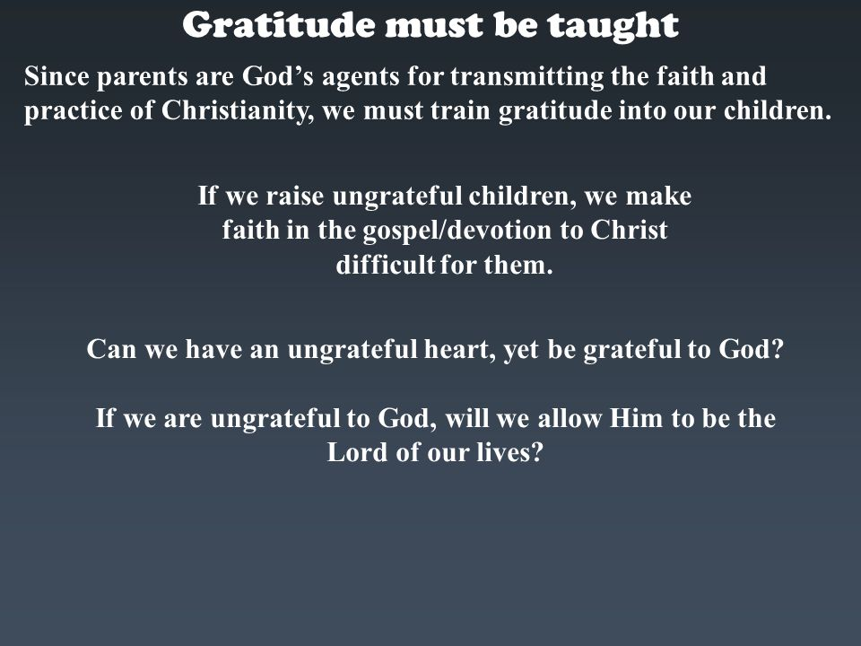 Gratitude must be taught Can we have an ungrateful heart, yet be grateful to God? If we are ungrateful to God, will we allow Him to be the Lord of our