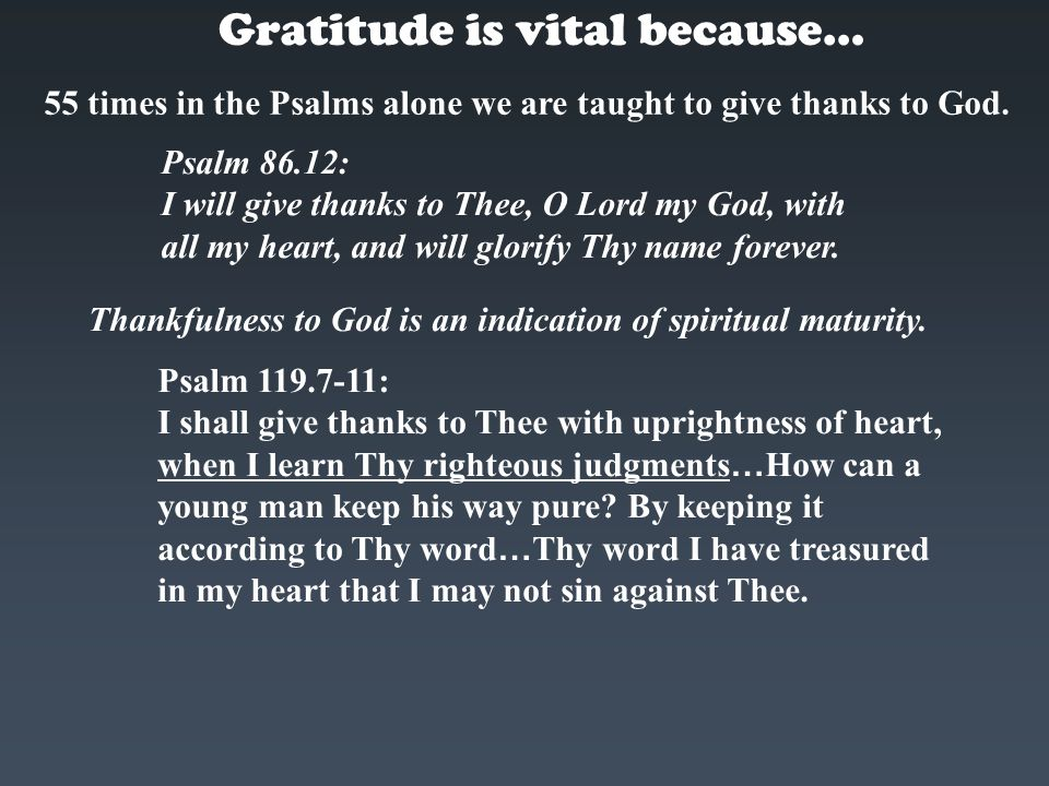 Gratitude is vital because… 55 times in the Psalms alone we are taught to give thanks to God. Psalm 86.12: I will give thanks to Thee, O Lord my God,