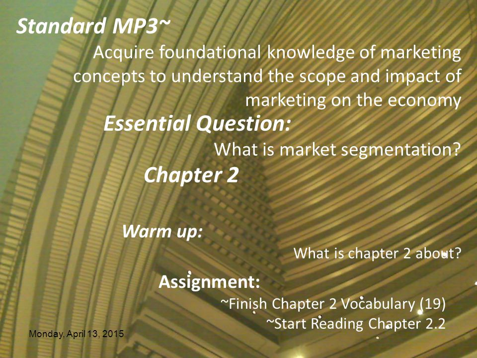 Monday, April 13, 2015 Essential Question: What is market segmentation? Chapter 2 Warm up: What is chapter 2 about? Assignment: ~Finish Chapter 2 Voca
