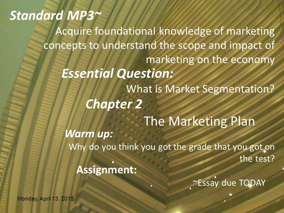 Monday, April 13, 2015 Essential Question: What is Market Segmentation? Chapter 2 The Marketing Plan Warm up: Why do you think you got the grade that