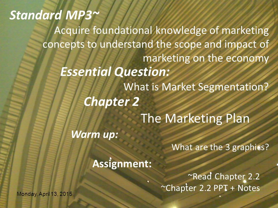 Monday, April 13, 2015 Essential Question: What is Market Segmentation? Chapter 2 The Marketing Plan Warm up: What are the 3 graphics? Assignment: ~Re