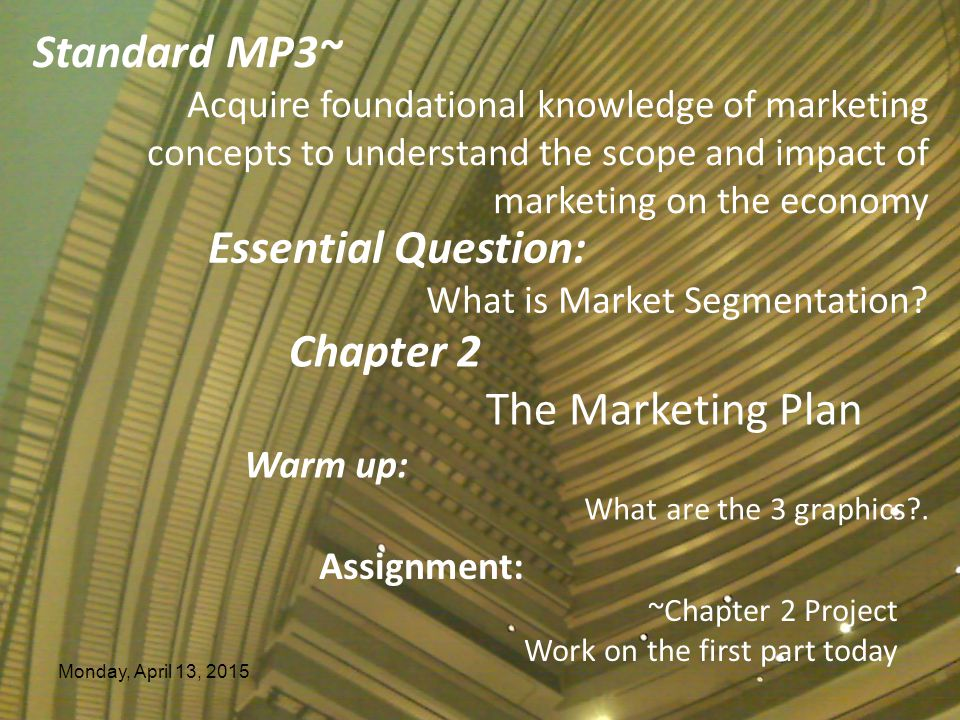 Monday, April 13, 2015 Standard MP3~ Acquire foundational knowledge of marketing concepts to understand the scope and impact of marketing on the economy Essential Question: What is Market Segmentation.